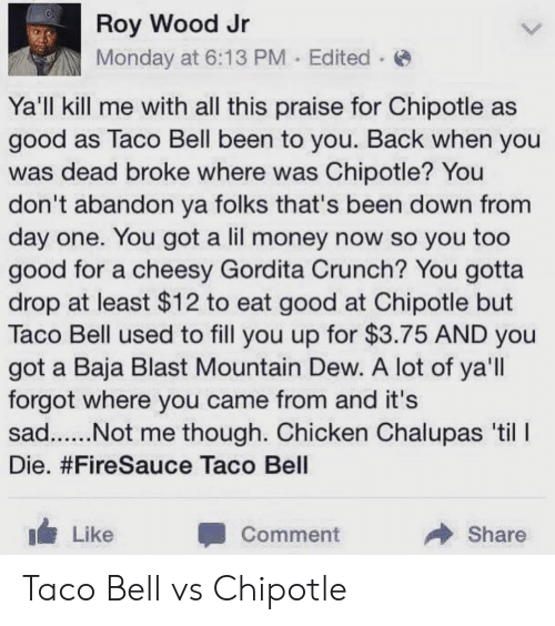 Crunching: Roy Wood Jr  Monday at 6:13 PM Edited  Ya'll kill me with all this praise for Chipotle as  good as Taco Bell been to you. Back when you  was dead broke where was Chipotle? You  don't abandon ya folks that's been down from  day one. You got a lil money now so you too  good for a cheesy Gordita Crunch? You gotta  drop at least $12 to eat good at Chipotle but  Taco Bell used to fill you up for $3.75 AND you  got a Baja Blast Mountain Dew. A lot of ya'll  forgot where you came from and it's  Die. #FireSauce Taco Bell  Like  Comment  Share Taco Bell vs Chipotle