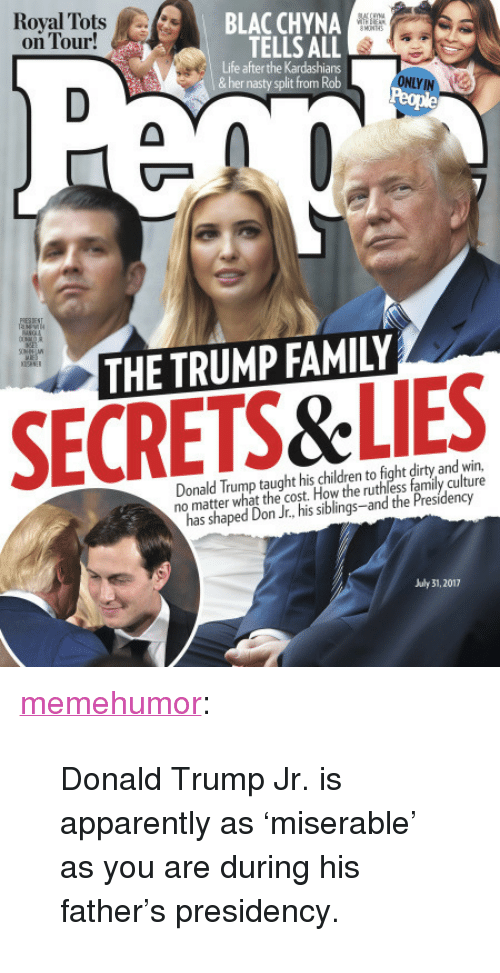 """July 31: Royal Tots A/..  on Tour!  BLAC CHYNA  TELLS ALL  Life after the Kardashians  &her nasty split from Rob  ONLY IN  THE TRUMP FAMILY  SECRETS&LIES  Donald Trump taught his children to fight dirty and win,  no matter what the cost. How the ruthless family culture  has shaped Don Jr., his siblings-and the Presidency  July 31, 2017 <p><a href=""""http://memehumor.net/post/163172895658/donald-trump-jr-is-apparently-as-miserable-as"""" class=""""tumblr_blog"""">memehumor</a>:</p>  <blockquote><p>Donald Trump Jr. is apparently as 'miserable' as you are during his father's presidency.</p></blockquote>"""