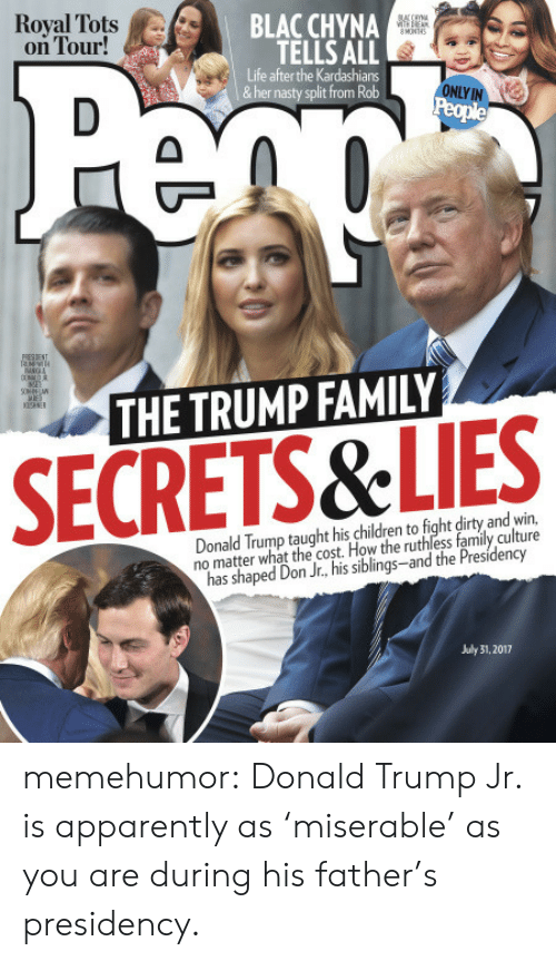 July 31: Royal Tots A/..  on Tour!  BLAC CHYNA  TELLS ALL  Life after the Kardashians  &her nasty split from Rob  ONLY IN  THE TRUMP FAMILY  SECRETS&LIES  Donald Trump taught his children to fight dirty and win,  no matter what the cost. How the ruthless family culture  has shaped Don Jr., his siblings-and the Presidency  July 31, 2017 memehumor:  Donald Trump Jr. is apparently as 'miserable' as you are during his father's presidency.