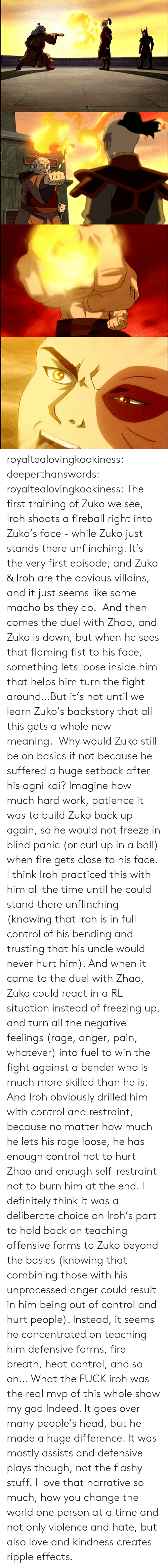 rage: royaltealovingkookiness: deeperthanswords:  royaltealovingkookiness:   The first training of Zuko we see, Iroh shoots a fireball right into Zuko's face - while Zuko just stands there unflinching. It's the very first episode, and Zuko & Iroh are the obvious villains, and it just seems like some macho bs they do.  And then comes the duel with Zhao, and Zuko is down, but when he sees that flaming fist to his face, something lets loose inside him that helps him turn the fight around…But it's not until we learn Zuko's backstory that all this gets a whole new meaning.  Why would Zuko still be on basics if not because he suffered a huge setback after his agni kai? Imagine how much hard work, patience it was to build Zuko back up again, so he would not freeze in blind panic (or curl up in a ball) when fire gets close to his face. I think Iroh practiced this with him all the time until he could stand there unflinching (knowing that Iroh is in full control of his bending and trusting that his uncle would never hurt him). And when it came to the duel with Zhao, Zuko could react in a RL situation instead of freezing up, and turn all the negative feelings (rage, anger, pain, whatever) into fuel to win the fight against a bender who is much more skilled than he is.  And Iroh obviously drilled him with control and restraint, because no matter how much he lets his rage loose, he has enough control not to hurt Zhao and enough self-restraint not to burn him at the end. I definitely think it was a deliberate choice on Iroh's part to hold back on teaching offensive forms to Zuko beyond the basics (knowing that combining those with his unprocessed anger could result in him being out of control and hurt people). Instead, it seems he concentrated on teaching him defensive forms, fire breath, heat control, and so on…   What the FUCK iroh was the real mvp of this whole show my god  Indeed. It goes over many people's head, but he made a huge difference. It was mostly assists and defensive plays though, not the flashy stuff. I love that narrative so much, how you change the world one person at a time and not only violence and hate, but also love and kindness creates ripple effects.