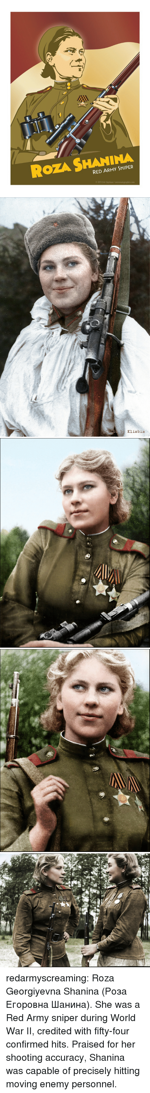 Tumblr, Army, and Blog: ROZA SHANINA  RED ARMY SNIPER  2013 Erik Chipchase   Za Rodimm redarmyscreaming:  Roza Georgiyevna Shanina (Роза Егоровна Шанина). She was a Red Army  sniper during World War II, credited with fifty-four confirmed hits.  Praised for her shooting accuracy, Shanina was capable of precisely  hitting moving enemy personnel.