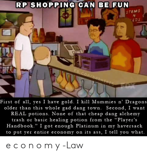 """eds: RP SHOPPING CAN BE FUN  STEMS  EDS  FS.COM/DUDEHES  First of all, yes I have gold. I kill Mummies n' Dragons  older than this whole gad dang town. Second, I want  REAL potions. None of that cheap dang alchemy  trash or basic healing potion from the """"Player's  Handbook."""" I got enough Platinum in my haversack  to put yer entire economy on its ass, I tell you what. e c o n o m y   -Law"""
