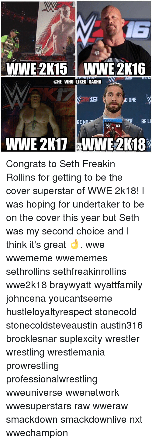 Memes, Wrestling, and World Wrestling Entertainment: RP  WWE 2K15 WWE 2K16  @HE WHO LIKES SASHA  1B  NO ONE  BE LI  KE  18  WWE 2K17 ne V Congrats to Seth Freakin Rollins for getting to be the cover superstar of WWE 2k18! I was hoping for undertaker to be on the cover this year but Seth was my second choice and I think it's great 👌. wwe wwememe wwememes sethrollins sethfreakinrollins wwe2k18 braywyatt wyattfamily johncena youcantseeme hustleloyaltyrespect stonecold stonecoldsteveaustin austin316 brocklesnar suplexcity wrestler wrestling wrestlemania prowrestling professionalwrestling wweuniverse wwenetwork wwesuperstars raw wweraw smackdown smackdownlive nxt wwechampion