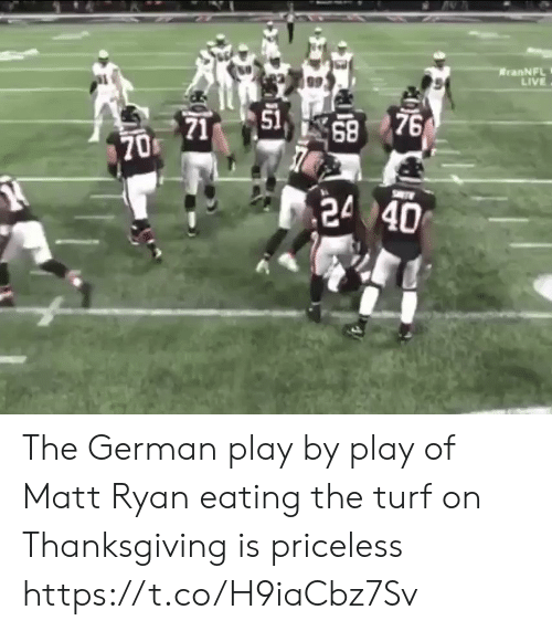 Thanksgiving: RranNFL  LIVE  51  71  68 76  1  70 The German play by play of Matt Ryan eating the turf on Thanksgiving is priceless https://t.co/H9iaCbz7Sv