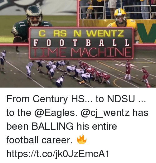 balling: RS N WENTZ  F 0 0 T B A L L  IME MACHINE From Century HS... to NDSU ... to the @Eagles.  @cj_wentz has been BALLING his entire football career. 🔥 https://t.co/jk0JzEmcA1