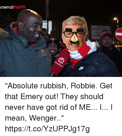 "wenger: rsenal  FanTV ""Absolute rubbish, Robbie. Get that Emery out! They should never have got rid of ME... I... I mean, Wenger.."" https://t.co/YzUPPJg17g"