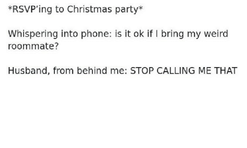 Christmas, Party, and Phone: *RSVP'ing to Christmas party*  Whispering into phone: is it ok if I bring my weird  roommate?  Husband, from behind me: STOP CALLING ME THAT