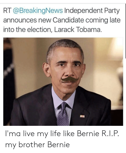 Life, Party, and Live: RT @BreakingNews Independent Party  announces new Candidate coming late  into the election, Larack Tobama. I'ma live my life like Bernie R.I.P. my brother Bernie