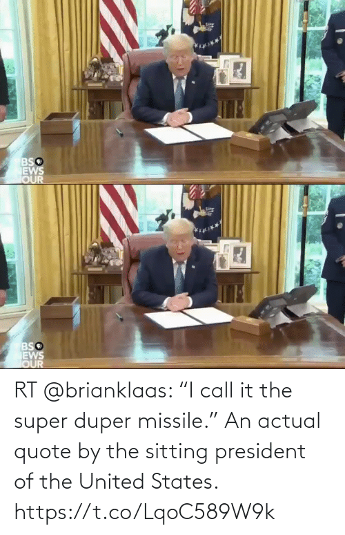 """states: RT @brianklaas: """"I call it the super duper missile.""""  An actual quote by the sitting president of the United States. https://t.co/LqoC589W9k"""