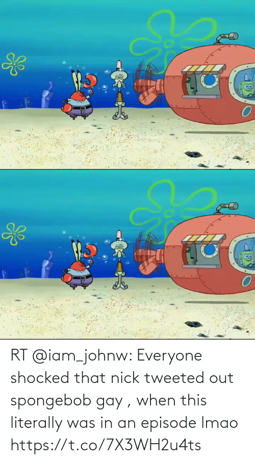 Nick: RT @iam_johnw: Everyone shocked that nick tweeted out spongebob gay , when this literally was in an episode lmao  https://t.co/7X3WH2u4ts