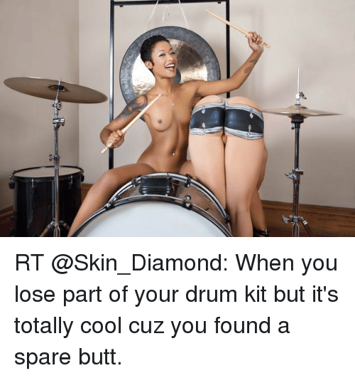skin diamond: RT @Skin_Diamond: When you lose part of your drum kit but it's totally cool cuz you found a spare butt.