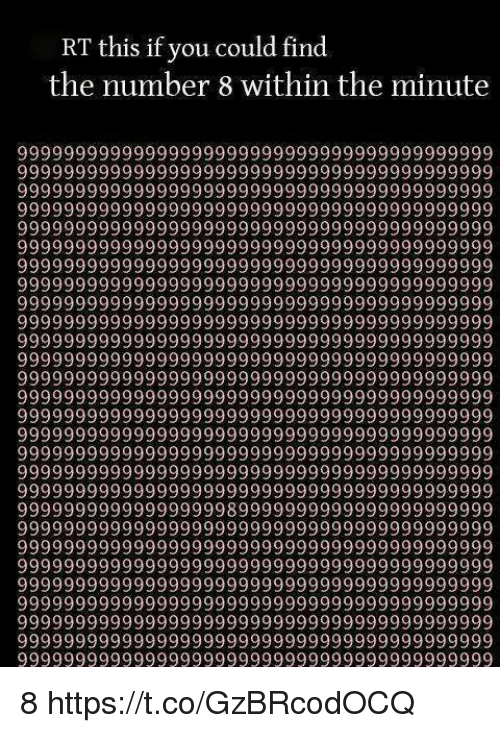 You, This, and Find: RT this if you could find  the number 8 within the minute  999999999999999999 99999999999 999999999999  999999999999999999 99999999999 999999999999  9999999999999999999999999999999 9999999999  9999999999999999999999999999999 9999 9999 99  9999999 99999999999 99999999999 999999999999  9999999999999 9999999999999999999999999999  9999999999999999999999999 9999999999999999  9999999 99999999999 99999999999 999999999999  99999 9999999999999999999999999999999999 (99  999999999999999999 99999999999 999999999999  9999999 99999999999 99999999999 999999999999  999999999999999999 99999999999 999999999999  9999999999999999999999999 9999999999999999  999999999999999999 99999999999 999999999999  99999999999999999999 999999999999999 999999  999999999999999999 99999999999 999999999999  99999 99999999999999999999999999999 9999999  999999999999999999 99999999999 999999999999  9999999 99999999999 99999999999 999999999999  9999999 99999999999 89999999999 999999999999  9999999999999999999999999 9999999999999999  999999999999999999 99999999999 999999999999  9999999999999999999999999 9999999999999999  999999999999999999 99999999999 999999999999  99999 99999999999999999999999999999 9999999  999999999999999999 99999999999 999999999999  9999999 99999999999 99999999999 999999999999  9999999 99999999999 99999999999 999999999999 8 https://t.co/GzBRcodOCQ