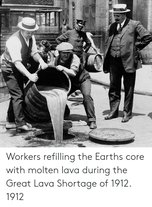 Earth, Lava, and Core: RTMENT Workers refilling the Earths core with molten lava during the Great Lava Shortage of 1912. 1912