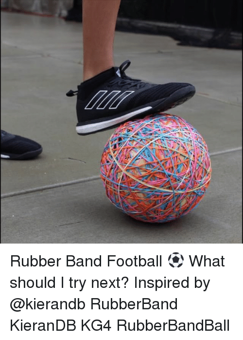 Football, Memes, and Band: Rubber Band Football ⚽️ What should I try next? Inspired by @kierandb RubberBand KieranDB KG4 RubberBandBall