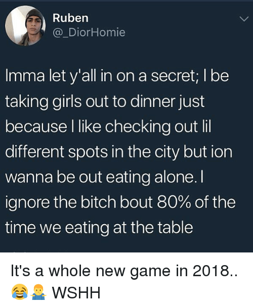 Being Alone, Bitch, and Girls: Ruben  @_DiorHomie  Imma let y'all in on a secret; I bee  taking girls out to dinner just  because l like checking out lil  different spots in the city but ion  wanna be out eating alone. I  ignore the bitch bout 80% of the  time we eating at the table It's a whole new game in 2018.. 😂🤷♂️ WSHH