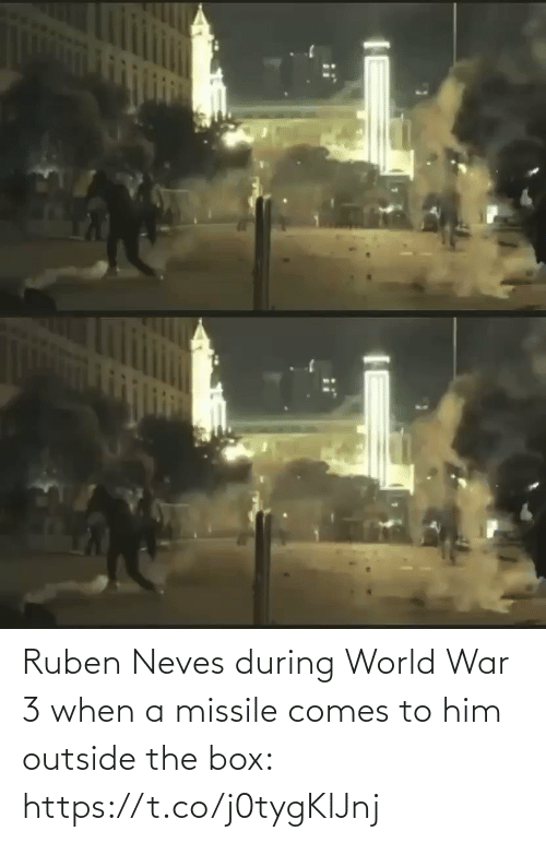 outside: Ruben Neves during World War 3 when a missile comes to him outside the box: https://t.co/j0tygKlJnj