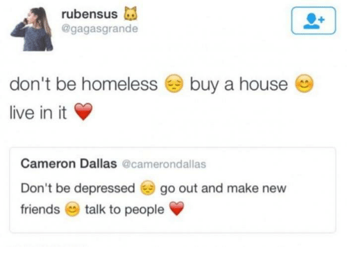 friends talk: rubensus as  @gagasgrande  buy a house-  don't be homeless  live in it  Cameron Dallas @camerondallas  Don't be depressedgo out and make new  friends talk to people