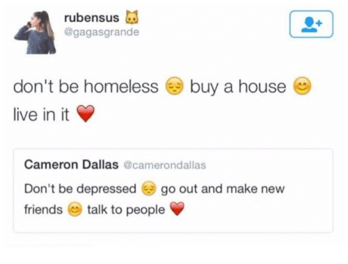friends talk: rubensus  @gagasgrande  don't be homeless buy a house  live in it  Cameron Dallas  @camerondallas  Don't be depressed  go out and make new  friends  talk to people