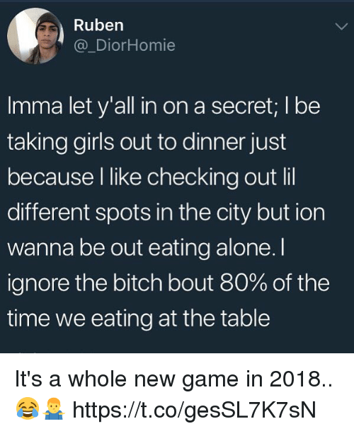 Being Alone, Bitch, and Girls: Rubern  @_DiorHomie  Imma let y'all in on a secret; I be  taking girls out to dinner just  because l like checking out lil  different spots in the city but ion  wanna be out eating alone. I  ignore the bitch bout 80% of the  time we eating at the table It's a whole new game in 2018.. 😂🤷♂️ https://t.co/gesSL7K7sN