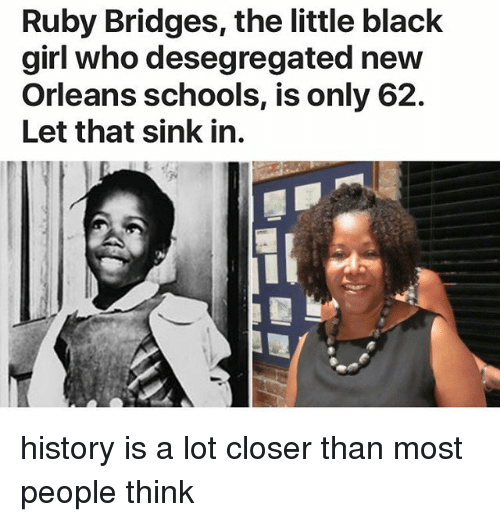 Closers: Ruby Bridges, the little black  girl who desegregated new  Orleans schools, is only 62.  Let that sink in. history is a lot closer than most people think