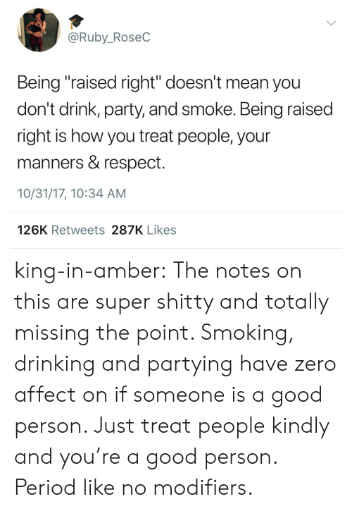 """Drinking, Party, and Period: @Ruby_RoseC  Being """"raised right"""" doesn't mean you  don't drink, party, and smoke. Being raised  right is how you treat people, your  manners & respect.  10/31/17, 10:34 AM  126K Retweets 287K Likes king-in-amber:  The notes on this are super shitty and totally missing the point. Smoking, drinking and partying have zero affect on if someone is a good person. Just treat people kindly and you're a good person. Period like no modifiers."""