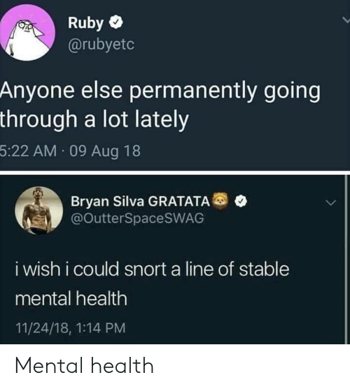Bryan Silva, Ruby, and Mental Health: Ruby  @rubyetc  Anyone else permanently going  through a lot lately  5:22 AM 09 Aug 18  Bryan Silva GRATATA  @OutterSpaceSWAG  i wish i could snort a line of stable  mental health  11/24/18, 1:14 PM Mental health