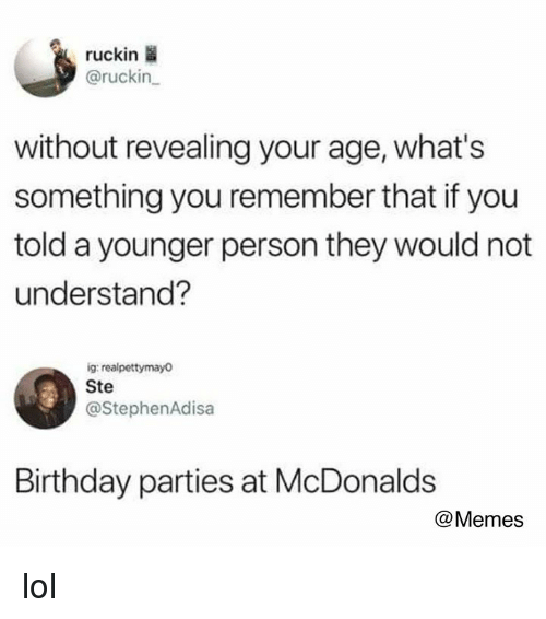 Birthday, Lol, and McDonalds: ruckin  @ruckin  without revealing your age, what's  something you remember that if you  told a younger person they would not  understand?  ig realpettymayo  Ste  @StephenAdisa  Birthday parties at McDonalds  @Memes lol