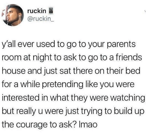 sat: ruckin  @ruckin_  y'all ever used to go to your parents  room at night to ask to go to a friends  house and just sat there on their bed  for a while pretending like you were  interested in what they were watching  but really u were just trying to build up  the courage to ask? Imao