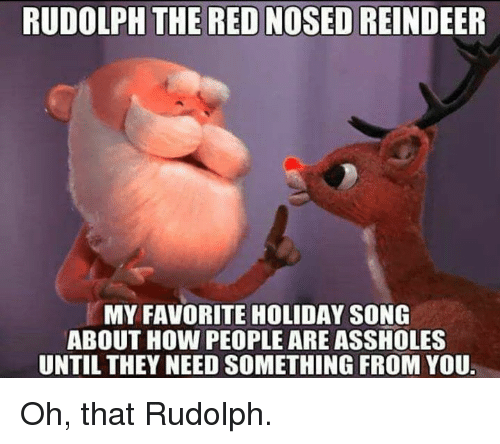 Funny, How, and Red: RUDOLPH THE RED NOSED REINDEER  MY FAVORITE HOLIDAY SONG  ABOUT HOW PEOPLE ARE ASSHOLES  UNTIL THEY NEED SOMETHING FROM YOU Oh, that Rudolph.