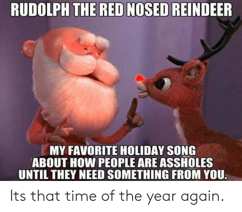 reindeer: RUDOLPH THE RED NOSED REINDEER  MY FAVORITE HOLIDAY SONG  ABOUT HOW PEOPLE ARE ASSHOLES  UNTIL THEY NEED SOMETHING FROM YOU Its that time of the year again.