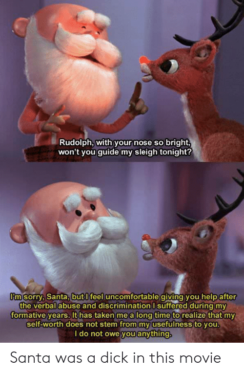 Sorry, Taken, and Dick: Rudolph, with your nose so bright,  won't you guide my sleigh tonight?  im sorry, Santa, butlifeel uncomfortable aiving vou help after  the verbalabuse and discrimination I suffered duringmy  formative vears. It has taken me a lona time to realize that my  self-worth does not stem from my usefulness to you  ldo not owe you anything Santa was a dick in this movie