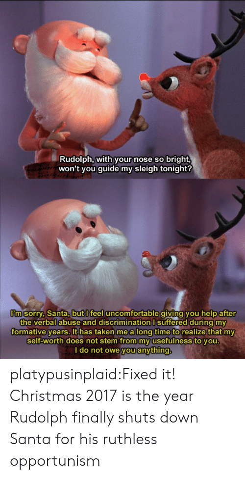 Christmas, Sorry, and Taken: Rudolph, with your nose so bright,  won't you guide my sleigh tonight?   m sorry, Santa,butl feel uncomfortable giving you help after  the verbal abuse and discrimination I suffered during my  formative years. It has taken me a long time to realize that my  self-worth does not stem from my usefulness to you  I do not owe you anything platypusinplaid:Fixed it! Christmas 2017 is the year Rudolph finally shuts down Santa for his ruthless opportunism