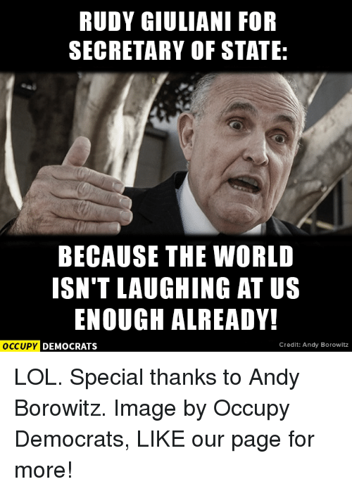 Giuliani: RUDY GIULIANI FOR  SECRETARY OF STATE:  BECAUSE THE WORLD  ISN'T LAUGHING AT US  ENOUGH ALREADY!  OCCUPY DEMOCRATS  Credit: Andy Borowitz LOL.  Special thanks to Andy Borowitz. Image by Occupy Democrats, LIKE our page for more!