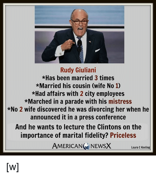 Giuliani: Rudy Giuliani  *Has been married 3 times  *Married his cousin (wife No 10  *Had affairs with 2 city employees  *Marched in a parade with his mistress  *No 2 wife discovered he was divorcing her when he  announced it in a press conference  And he wants to lecture the Clintons on the  importance of marital fidelity? Priceless  AMERICAN NEWSX  Laura C Keeling [w]