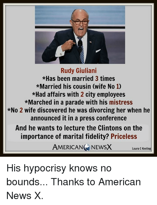 Giuliani: Rudy Giuliani  *Has been married 3 times  *Married his cousin (wife No 10  *Had affairs with 2 city employees  *Marched in a parade with his mistress  *No 2 wife discovered he was divorcing her when he  announced it in a press conference  And he wants to lecture the Clintons on the  importance of marital fidelity? Priceless  AMERICAN NEWSX  Laura C Keeling His hypocrisy knows no bounds...  Thanks to American News X.