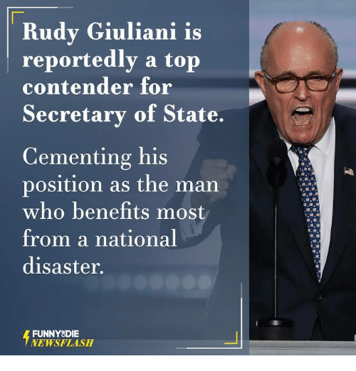 Giuliani: Rudy Giuliani is  reportedly a top  contender for  Secretary of State.  Cementing his  position as the man  who benefits most  from a national  disaster.  FUNNY DIE  NEWSFLASH