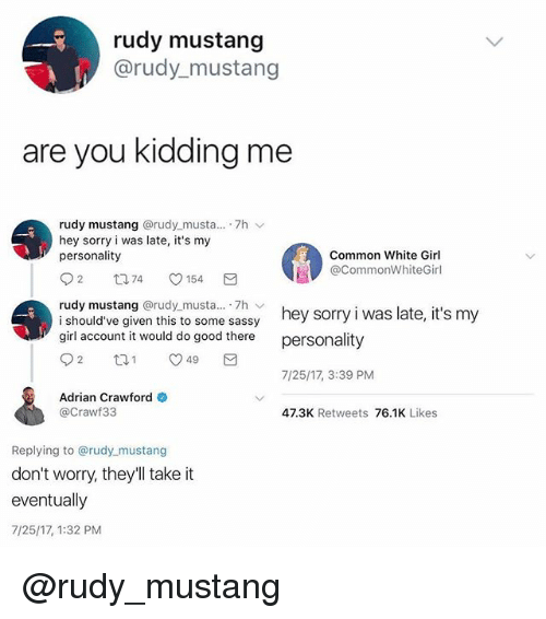 Memes, Sorry, and White Girl: rudy mustang  @rudy_mustang  are vou kiddina me  rudy mustang @rudy.musta...-7h  hey sorry i was late, it's my  personality  Common White Girl  @CommonWhiteGirl  rudy mustang @rudy musta.. 7h v  i should've given this to some sassy  girl account it would do good there  hey sorry i was late, it's my  personality  7/25/17, 3:39 PM  Adrian Crawford  @Crawf33  47.3K Retweets 76.1K Likes  Replying to @rudy mustang  don't worry, they'll take it  eventually  7/25/17, 1:32 PM @rudy_mustang
