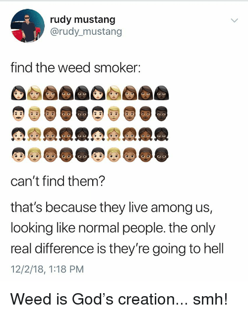 God, Smh, and Weed: rudy mustang  @rudy_mustang  find the weed smoker:  can't find them  that's because they live among us,  looking like normal people. the only  real difference is they re going to hell  12/2/18, 1:18 PM Weed is God's creation... smh!