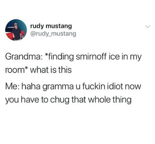 """Grandma, Mustang, and What Is: rudy mustang  @rudy mustang  Grandma: """"finding smirnoff ice in my  room* what is this  Me: haha gramma u fuckin idiot now  you have to chug that whole thing"""