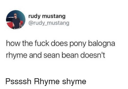 Sean Bean, Fuck, and Mustang: rudy mustang  @rudy_mustang  how the fuck does pony balogna  rhyme and sean bean doesn't Pssssh Rhyme shyme