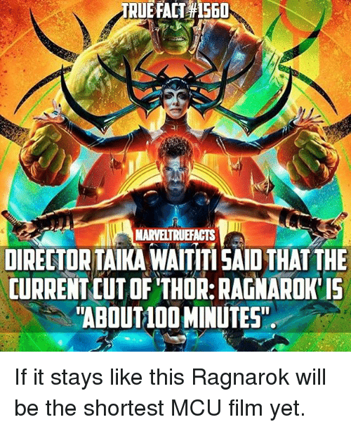 "Memes, Thor, and Film: RUE  FACT 560  MARVELTRUEFACTS  DIRELTORTAIKA WAITITI SAID THAT THE  CURRENT CUT OF THOR:RAGNAROK IS  ""ABOUTL0O MINUTES If it stays like this Ragnarok will be the shortest MCU film yet."