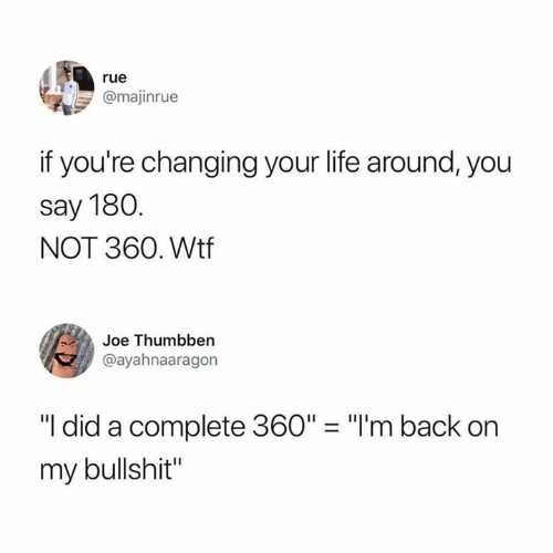 """Life, Wtf, and Bullshit: rue  @majinrue  if you're changing your life around, you  say 180  NOT 360. Wtf  Joe Thumbben  @ayahnaaragon  """"I did a complete 360"""" """"I'm back on  my bullshit"""""""