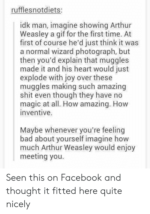 A Gif: rufflesnotdiets:  idk man, imagine showing Arthur  Weasley a gif for the first time. At  first of course he'd just think it was  a normal wizard photograph, but  then you'd explain that muggles  made it and his heart would just  explode with joy over these  muggles making such amazing  shit even though they have no  magic at all. How amazing. How  inventive.  Maybe whenever you're feeling  bad about yourself imagine how  much Arthur Weasley would enjoy  meeting you Seen this on Facebook and thought it fitted here quite nicely