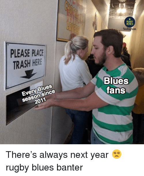 Memes, Trash, and Rugby: RUGBY  MEMES  9  8  5  nstaoham  PLEASE PLACE  TRASH HERE  season since  2011  Blues  ans  Every Blues There's always next year 😒 rugby blues banter