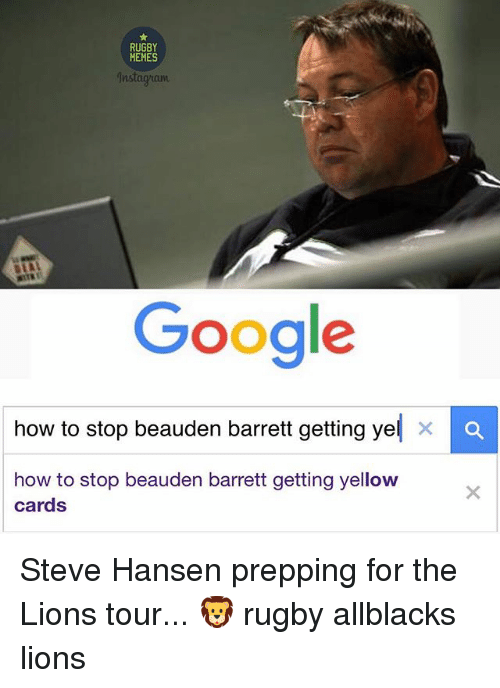 Google, Memes, and How To: RUGBY  MEMES  jnstagyuant  Google  how to stop beauden barrett getting ye  X a  how to stop beauden barrett getting yellow  cards Steve Hansen prepping for the Lions tour... 🦁 rugby allblacks lions
