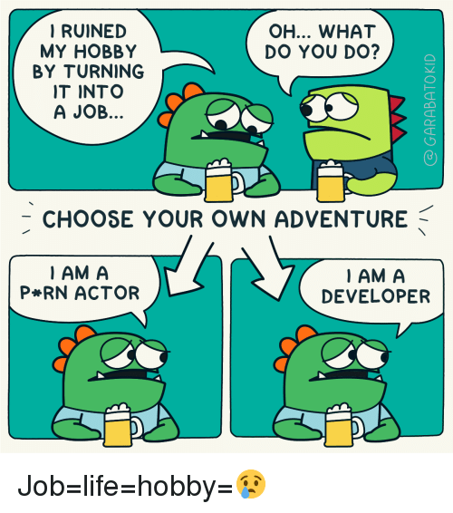 Life, Job, and Choose Your Own Adventure: RUINED  MY HOBBY  BY TURNING  IT INTO  A JOB  OH... WHAT  DO YOU DO?  -CHOOSE YOUR OWN ADVENTURE  IAM A  P RN ACTOR  IAM A  DEVELOPER Job=life=hobby=😢