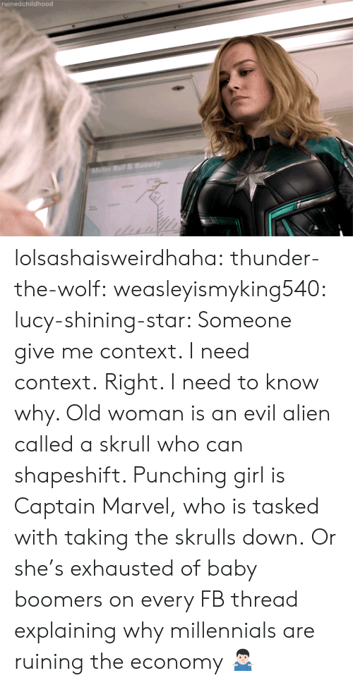 Old Woman, Tumblr, and Millennials: ruinedchildhood lolsashaisweirdhaha: thunder-the-wolf:  weasleyismyking540:   lucy-shining-star:  Someone give me context. I need context.  Right. I need to know why.    Old woman is an evil alien called a skrull who can shapeshift. Punching girl is Captain Marvel, who is tasked with taking the skrulls down.   Or she's exhausted of baby boomers on every FB thread explaining why millennials are ruining the economy 🤷🏻♂️