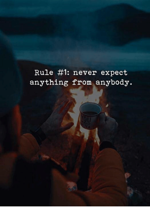 Never, Anything, and Anybody: Rule #1: never expect  anything from anybody.