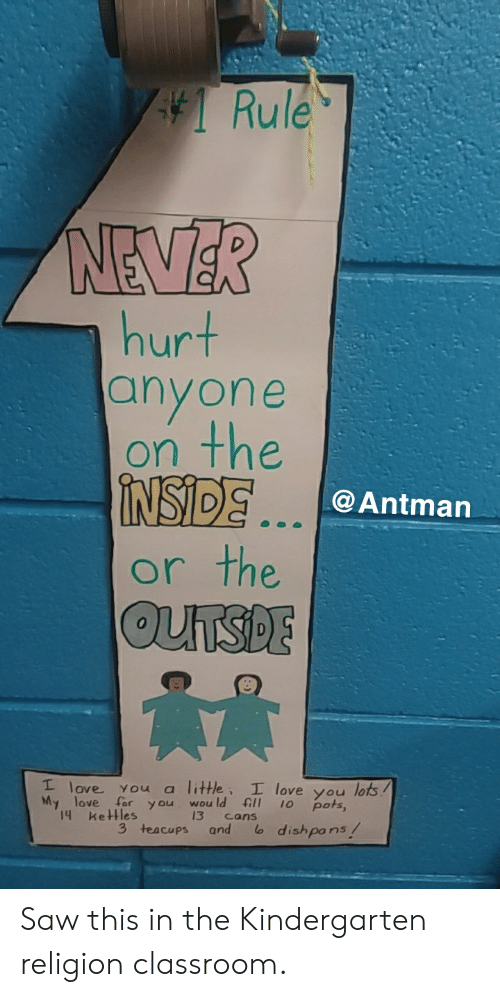 Funny, Love, and Saw: Rule  hurt  anyone  on the  İNSDE  or the  @Antman  0  I love you a little, I love you lots  My love for you wou ld ll 10 pots,  14 keHles  and andishpons/ Saw this in the Kindergarten religion classroom.