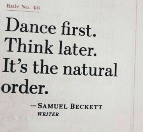 Dance, Samuel Beckett, and Think: Rule No. 40  Dance first  Think later.  It's the natural  order.  SAMUEL BECKETT  WRITER